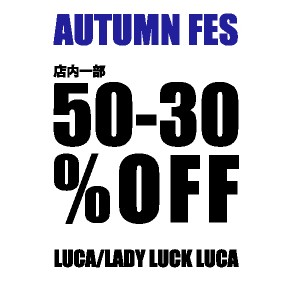 LUCA/LADY LUCK LUCA - AUTUMN FES 店内一部 SPECIAL PRICE !!